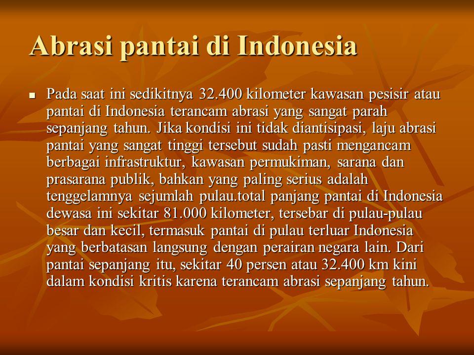 Abrasi pantai di Indonesia Pada saat ini sedikitnya 32.400 kilometer kawasan pesisir atau pantai di Indonesia terancam abrasi yang sangat parah sepanj