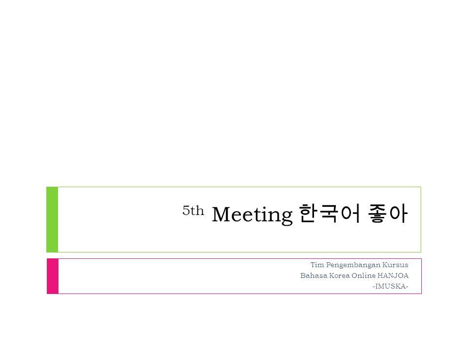 5th Meeting 한국어 좋아 Tim Pengembangan Kursus Bahasa Korea Online HANJOA -IMUSKA-