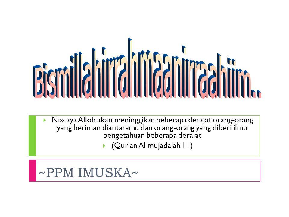 ~PPM IMUSKA~  Niscaya Alloh akan meninggikan beberapa derajat orang-orang yang beriman diantaramu dan orang-orang yang diberi ilmu pengetahuan beberapa derajat  (Qur an Al mujadalah 11)