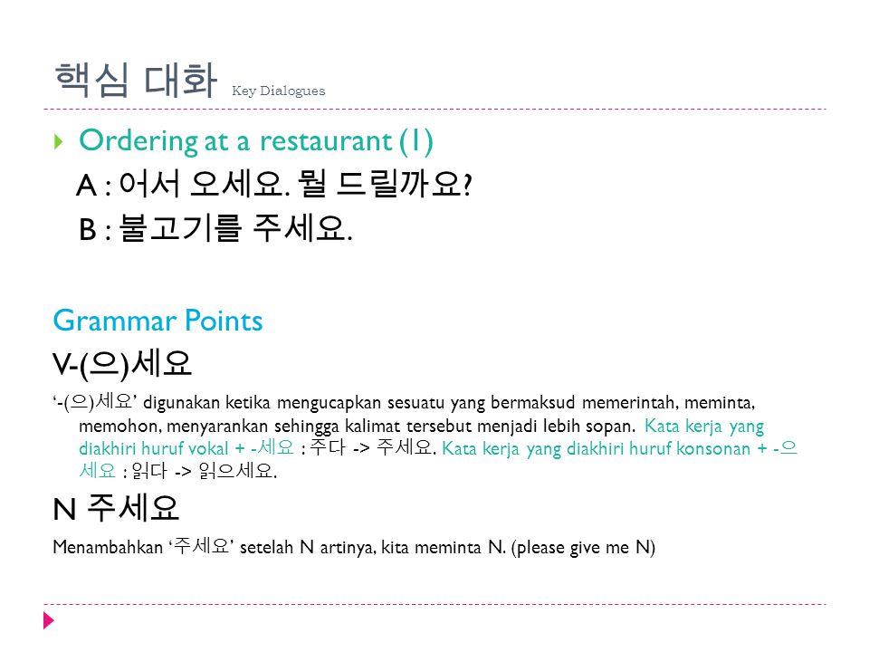 핵심 대화 Key Dialogues  Ordering at a restaurant (1) A : 어서 오세요. 뭘 드릴까요 ? B : 불고기를 주세요. Grammar Points V-( 으 ) 세요 '-( 으 ) 세요 ' digunakan ketika mengucap
