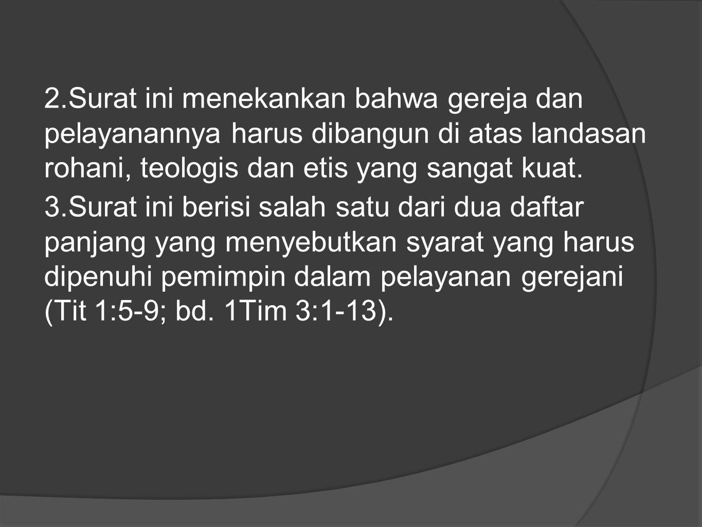 2.Surat ini menekankan bahwa gereja dan pelayanannya harus dibangun di atas landasan rohani, teologis dan etis yang sangat kuat. 3.Surat ini berisi sa