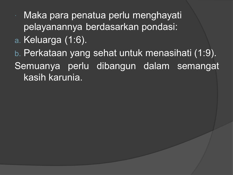  Maka para penatua perlu menghayati pelayanannya berdasarkan pondasi: a. Keluarga (1:6). b. Perkataan yang sehat untuk menasihati (1:9). Semuanya per