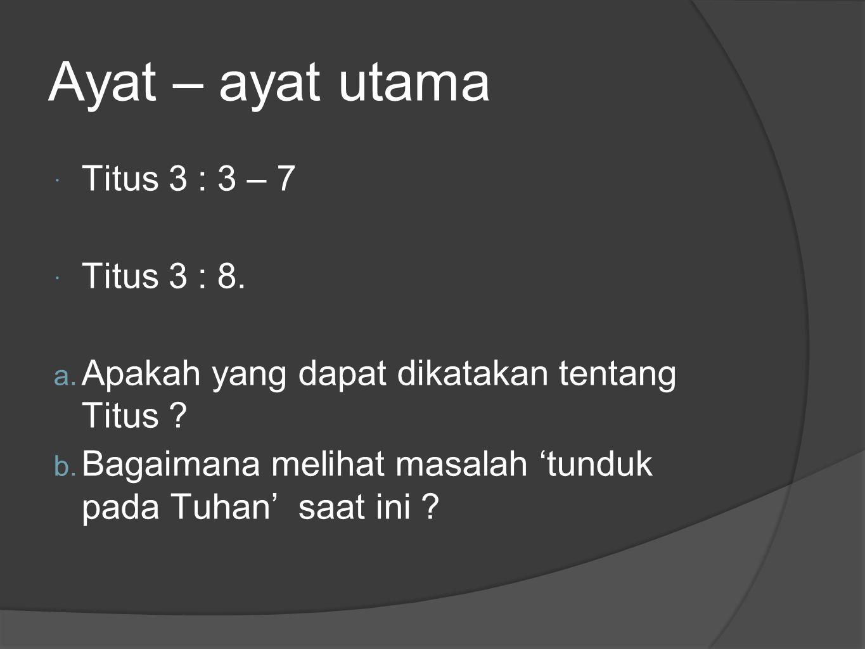 Ayat – ayat utama  Titus 3 : 3 – 7  Titus 3 : 8. a. Apakah yang dapat dikatakan tentang Titus ? b. Bagaimana melihat masalah 'tunduk pada Tuhan' saa