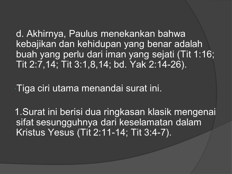 d. Akhirnya, Paulus menekankan bahwa kebajikan dan kehidupan yang benar adalah buah yang perlu dari iman yang sejati (Tit 1:16; Tit 2:7,14; Tit 3:1,8,