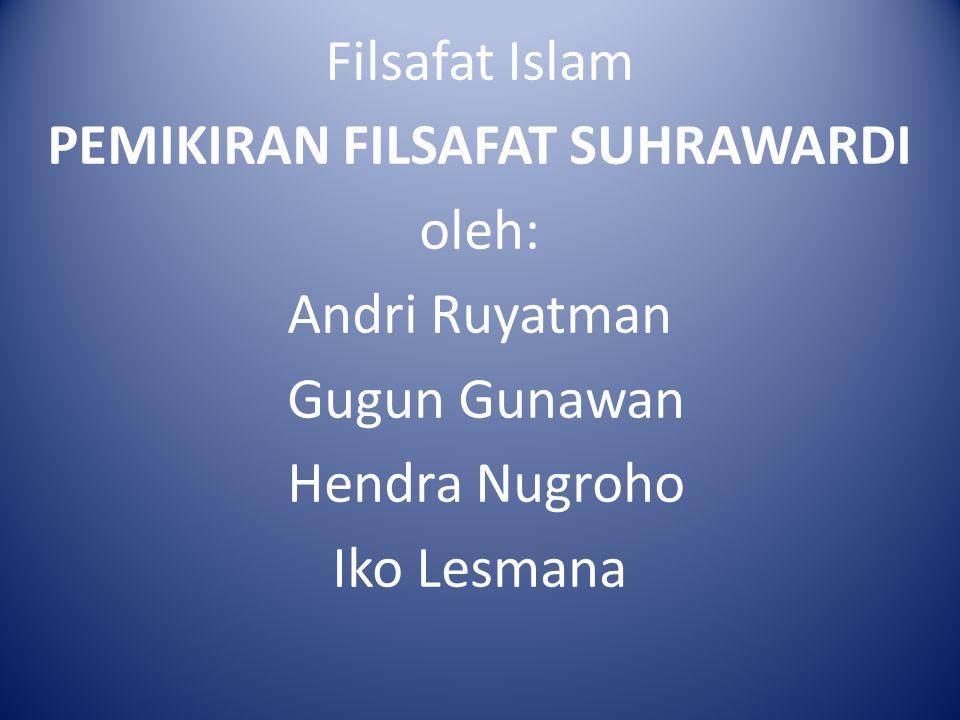 Filsafat Islam PEMIKIRAN FILSAFAT SUHRAWARDI oleh: Andri Ruyatman Gugun Gunawan Hendra Nugroho Iko Lesmana