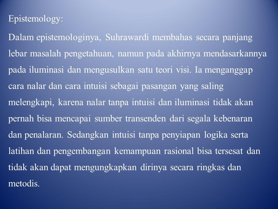 Epistemology: Dalam epistemologinya, Suhrawardi membahas secara panjang lebar masalah pengetahuan, namun pada akhirnya mendasarkannya pada iluminasi d