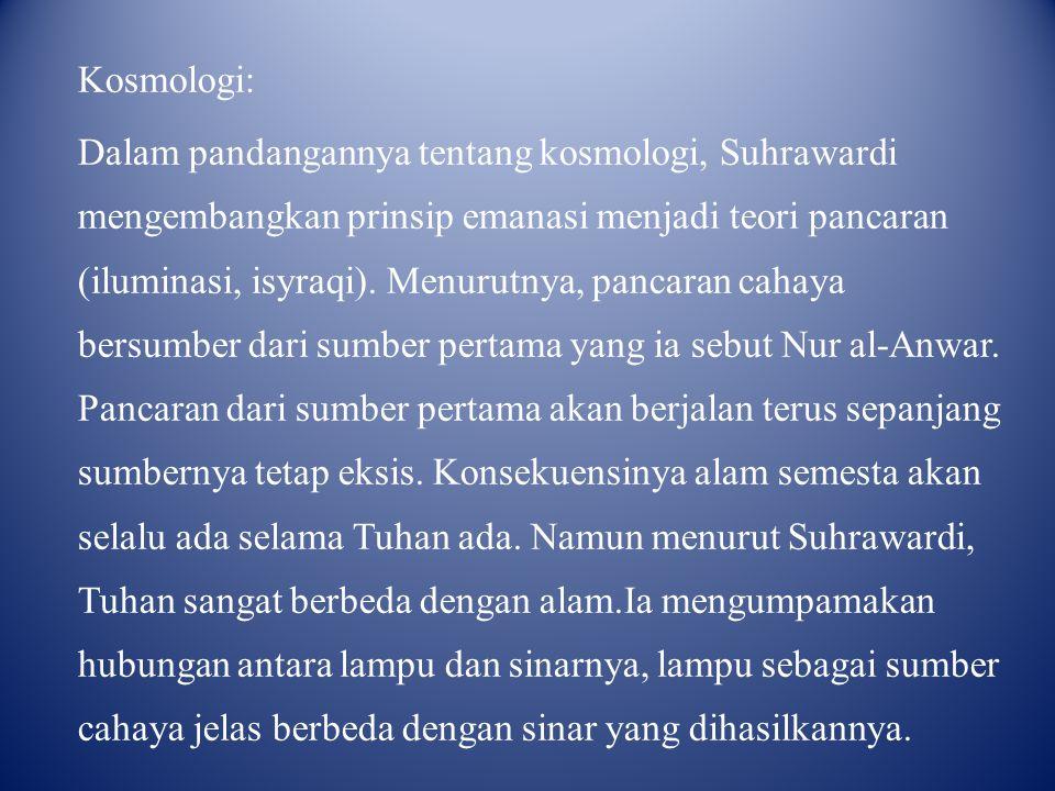 Kosmologi: Dalam pandangannya tentang kosmologi, Suhrawardi mengembangkan prinsip emanasi menjadi teori pancaran (iluminasi, isyraqi). Menurutnya, pan