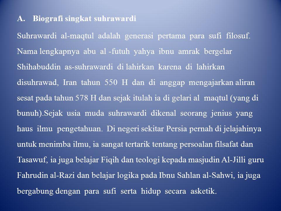 A.Biografi singkat suhrawardi Suhrawardi al-maqtul adalah generasi pertama para sufi filosuf. Nama lengkapnya abu al -futuh yahya ibnu amrak bergelar