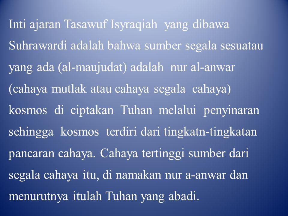 Inti ajaran Tasawuf Isyraqiah yang dibawa Suhrawardi adalah bahwa sumber segala sesuatau yang ada (al-maujudat) adalah nur al-anwar (cahaya mutlak ata