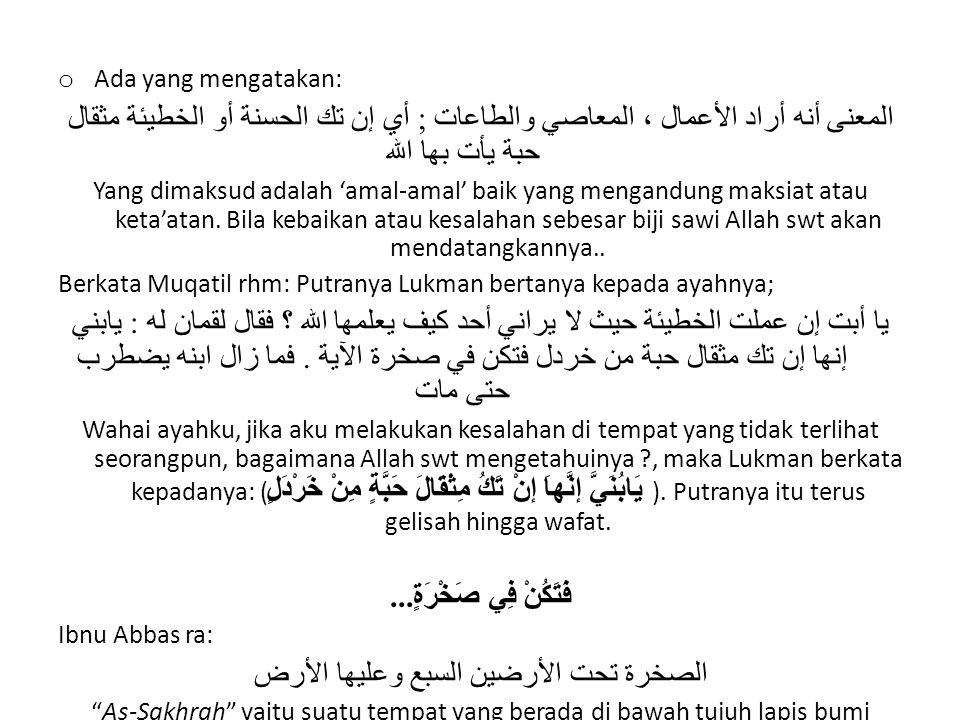 o Ada yang mengatakan: المعنى أنه أراد الأعمال ، المعاصي والطاعات ; أي إن تك الحسنة أو الخطيئة مثقال حبة يأت بها الله Yang dimaksud adalah 'amal-amal' baik yang mengandung maksiat atau keta'atan.