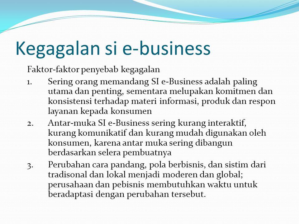 Kegagalan si e-business Faktor-faktor penyebab kegagalan 1.Sering orang memandang SI e-Business adalah paling utama dan penting, sementara melupakan k