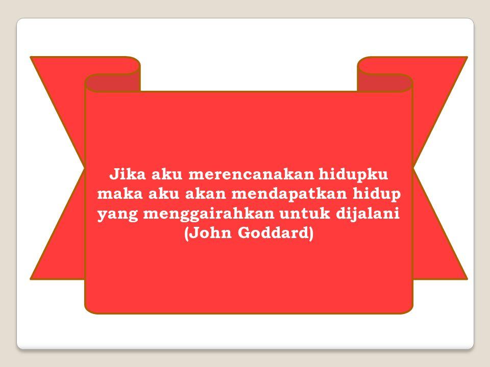 Jika aku merencanakan hidupku maka aku akan mendapatkan hidup yang menggairahkan untuk dijalani (John Goddard)