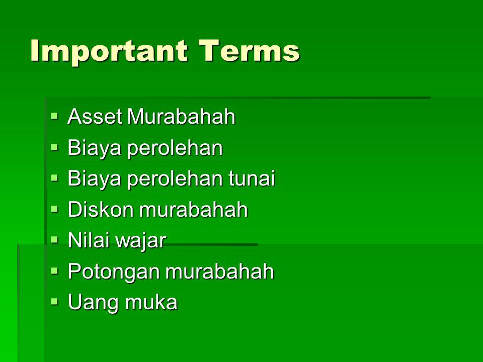 Important Terms  Asset Murabahah  Biaya perolehan  Biaya perolehan tunai  Diskon murabahah  Nilai wajar  Potongan murabahah  Uang muka