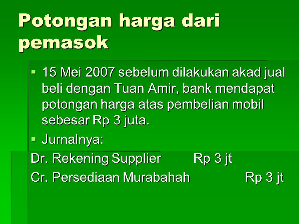 Potongan harga dari pemasok  15 Mei 2007 sebelum dilakukan akad jual beli dengan Tuan Amir, bank mendapat potongan harga atas pembelian mobil sebesar Rp 3 juta.