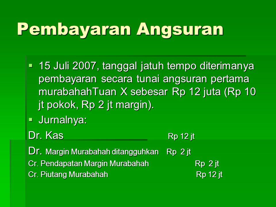 Pembayaran Angsuran  15 Juli 2007, tanggal jatuh tempo diterimanya pembayaran secara tunai angsuran pertama murabahahTuan X sebesar Rp 12 juta (Rp 10 jt pokok, Rp 2 jt margin).
