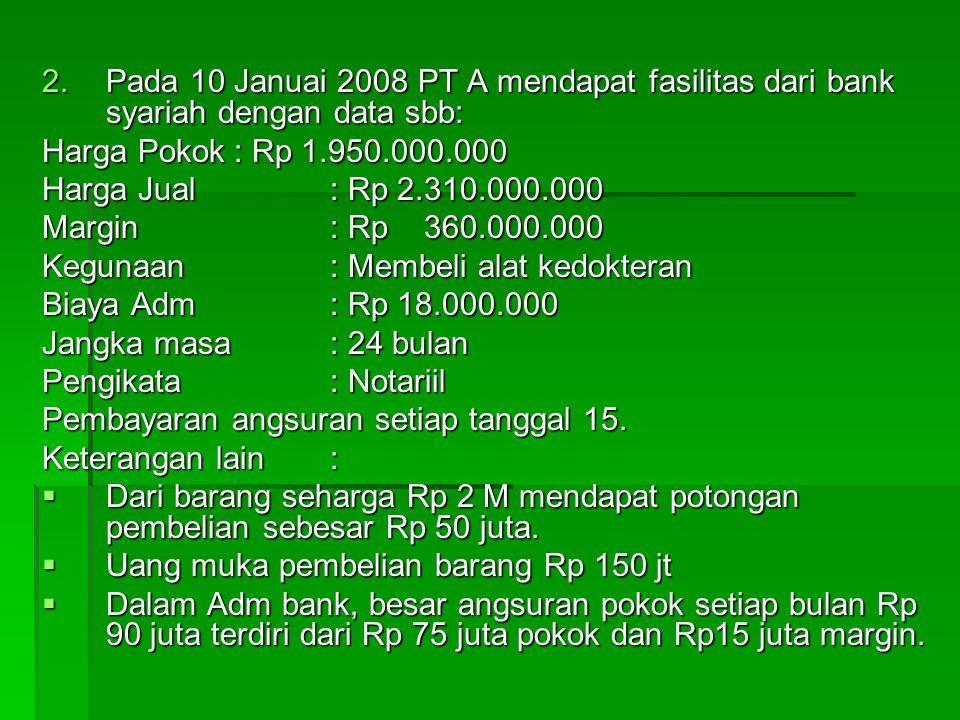 2.Pada 10 Januai 2008 PT A mendapat fasilitas dari bank syariah dengan data sbb: Harga Pokok: Rp 1.950.000.000 Harga Jual: Rp 2.310.000.000 Margin : Rp 360.000.000 Kegunaan: Membeli alat kedokteran Biaya Adm: Rp 18.000.000 Jangka masa : 24 bulan Pengikata: Notariil Pembayaran angsuran setiap tanggal 15.