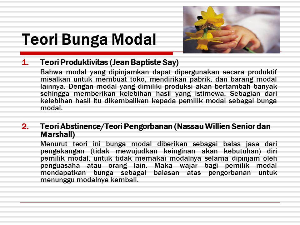 Teori Bunga Modal 1.Teori Produktivitas (Jean Baptiste Say) Bahwa modal yang dipinjamkan dapat dipergunakan secara produktif misalkan untuk membuat to