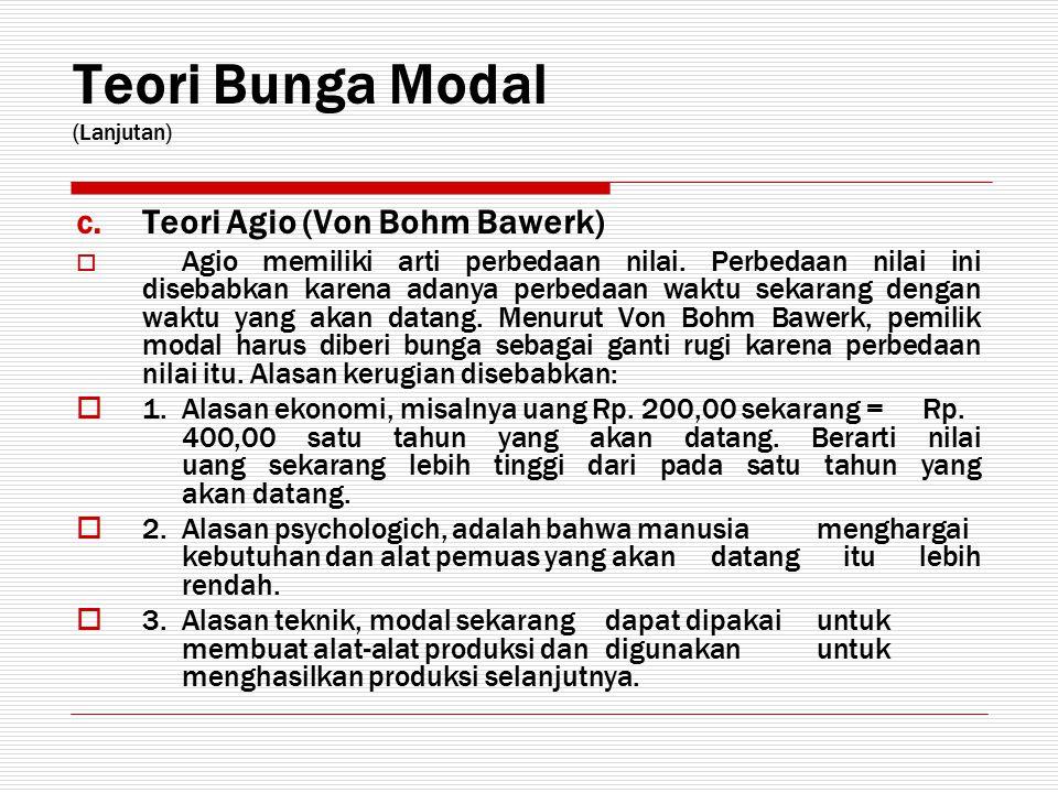 Teori Bunga Modal (Lanjutan) c.Teori Agio (Von Bohm Bawerk)  Agio memiliki arti perbedaan nilai. Perbedaan nilai ini disebabkan karena adanya perbeda