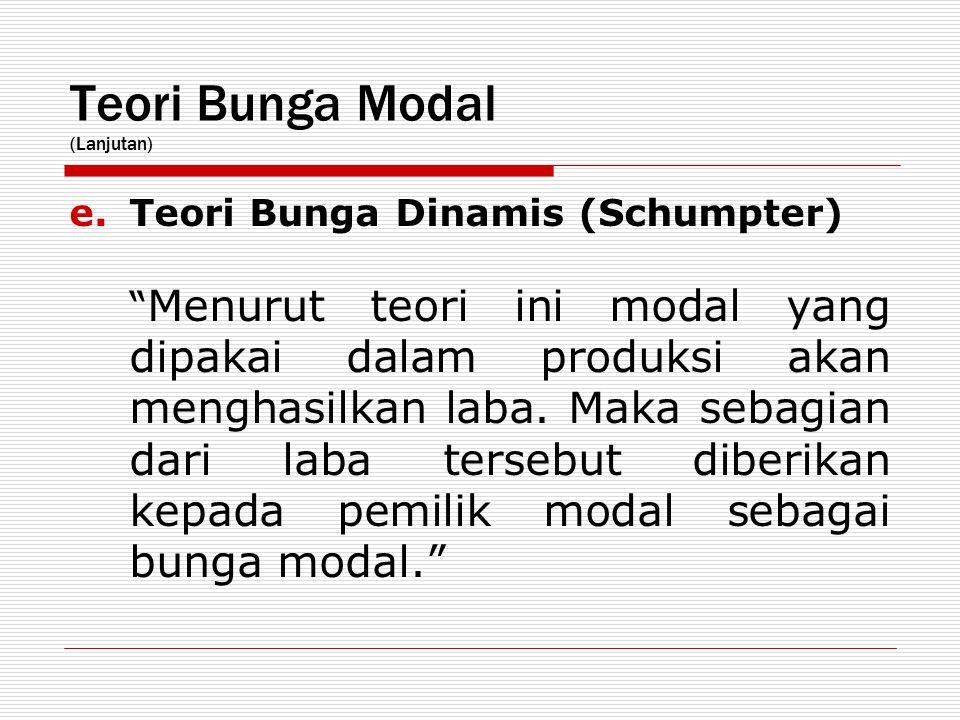 "Teori Bunga Modal (Lanjutan) e.Teori Bunga Dinamis (Schumpter) "" Menurut teori ini modal yang dipakai dalam produksi akan menghasilkan laba. Maka seba"