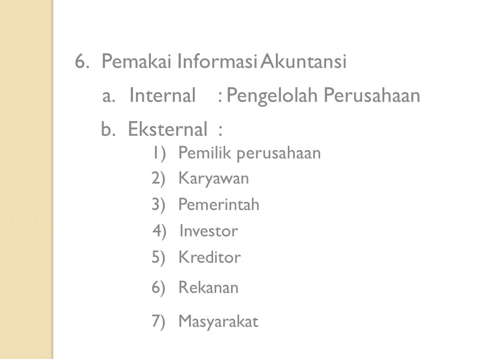 6.Pemakai Informasi Akuntansi a.Internal: Pengelolah Perusahaan b.Eksternal : 1)Pemilik perusahaan 2)Karyawan 3)Pemerintah 4)Investor 5)Kreditor 6)Rek