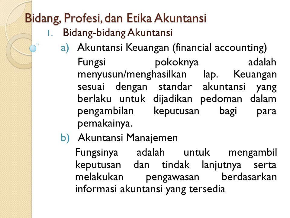Bidang, Profesi, dan Etika Akuntansi 1. Bidang-bidang Akuntansi a)Akuntansi Keuangan (financial accounting) Fungsi pokoknya adalah menyusun/menghasilk