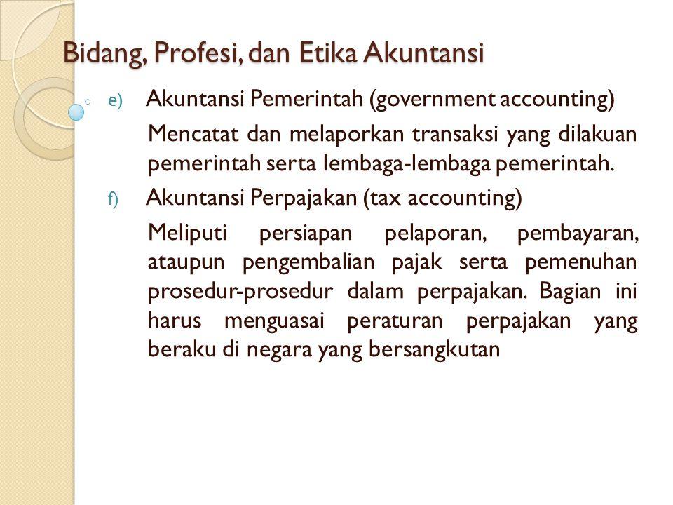 Bidang, Profesi, dan Etika Akuntansi e) Akuntansi Pemerintah (government accounting) Mencatat dan melaporkan transaksi yang dilakuan pemerintah serta