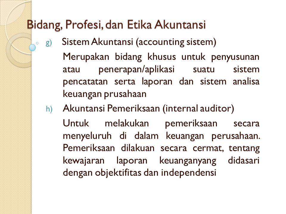 Bidang, Profesi, dan Etika Akuntansi g) Sistem Akuntansi (accounting sistem) Merupakan bidang khusus untuk penyusunan atau penerapan/aplikasi suatu si