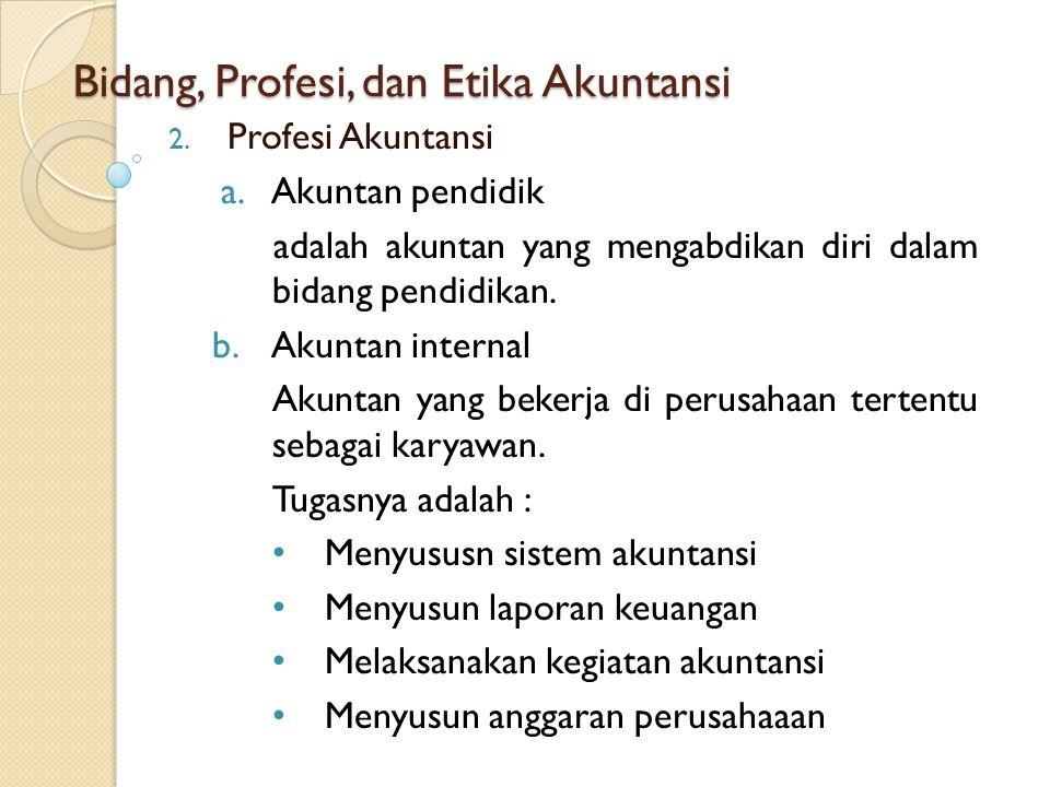 Bidang, Profesi, dan Etika Akuntansi 2. Profesi Akuntansi a.Akuntan pendidik adalah akuntan yang mengabdikan diri dalam bidang pendidikan. b.Akuntan i