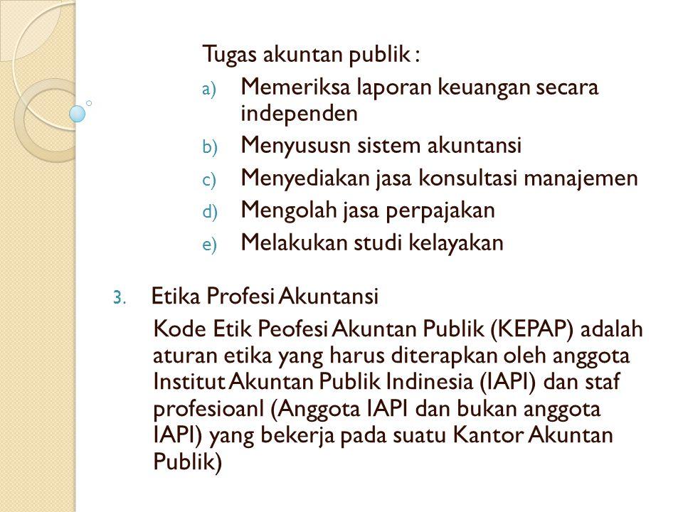 Tugas akuntan publik : a) Memeriksa laporan keuangan secara independen b) Menyususn sistem akuntansi c) Menyediakan jasa konsultasi manajemen d) Mengo