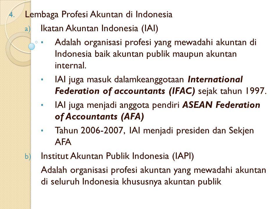 4. Lembaga Profesi Akuntan di Indonesia a) Ikatan Akuntan Indonesia (IAI) Adalah organisasi profesi yang mewadahi akuntan di Indonesia baik akuntan pu