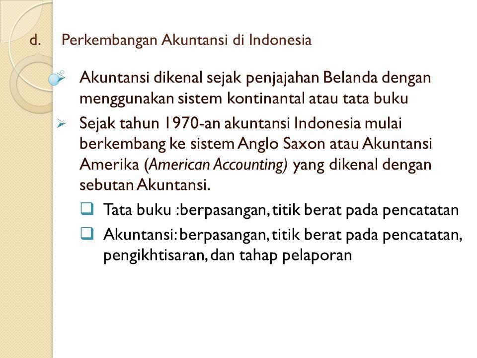 d. d.Perkembangan Akuntansi di Indonesia  Akuntansi dikenal sejak penjajahan Belanda dengan menggunakan sistem kontinantal atau tata buku  Sejak tah