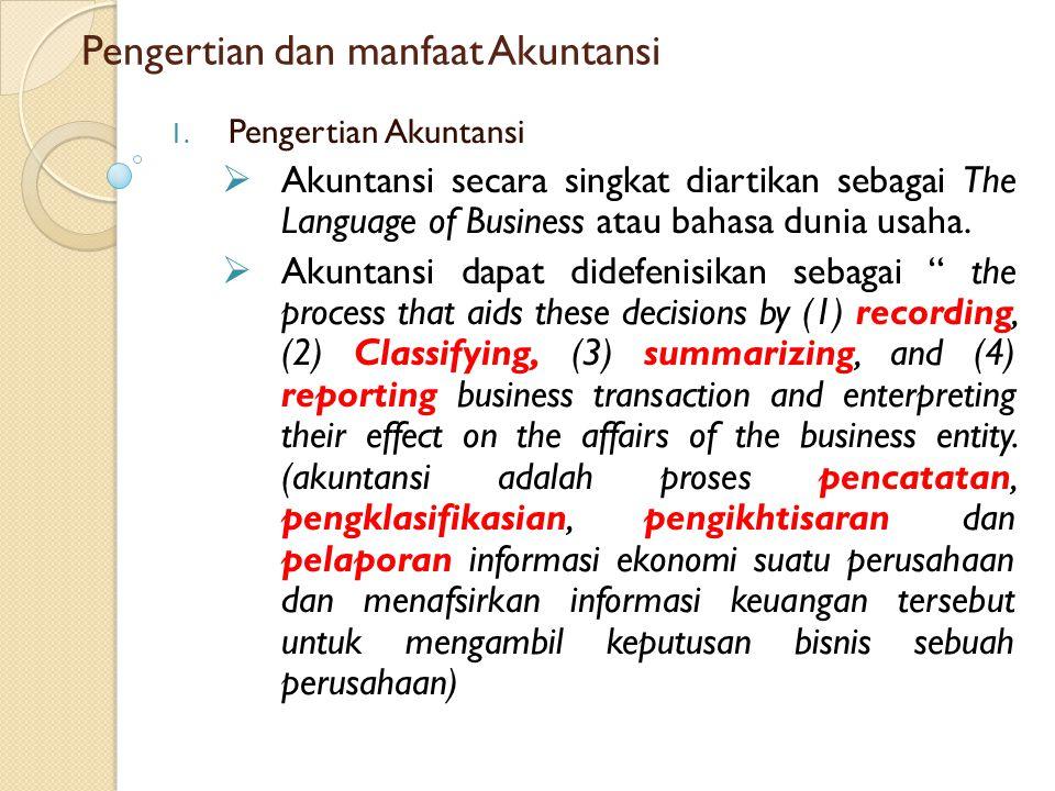 Pengertian dan manfaat Akuntansi 1. Pengertian Akuntansi  Akuntansi secara singkat diartikan sebagai The Language of Business atau bahasa dunia usaha