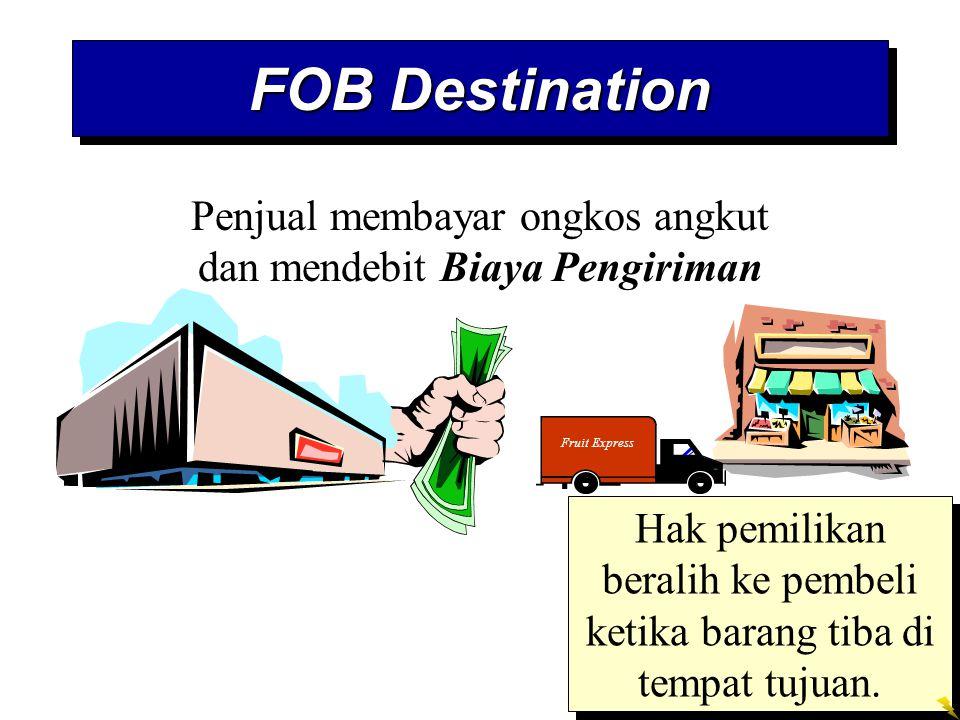 FOB Destination Hak pemilikan beralih ke pembeli ketika barang tiba di tempat tujuan. Penjual membayar ongkos angkut dan mendebit Biaya Pengiriman Fru