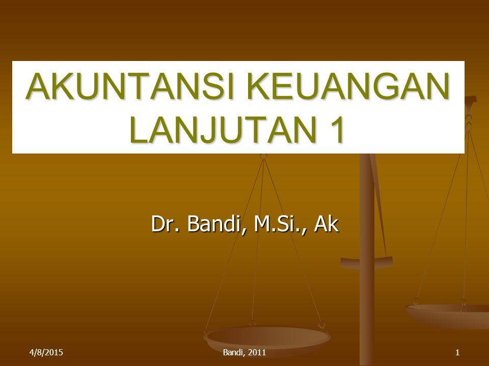 4/8/2015Bandi, 20111 AKUNTANSI KEUANGAN LANJUTAN 1 Dr. Bandi, M.Si., Ak