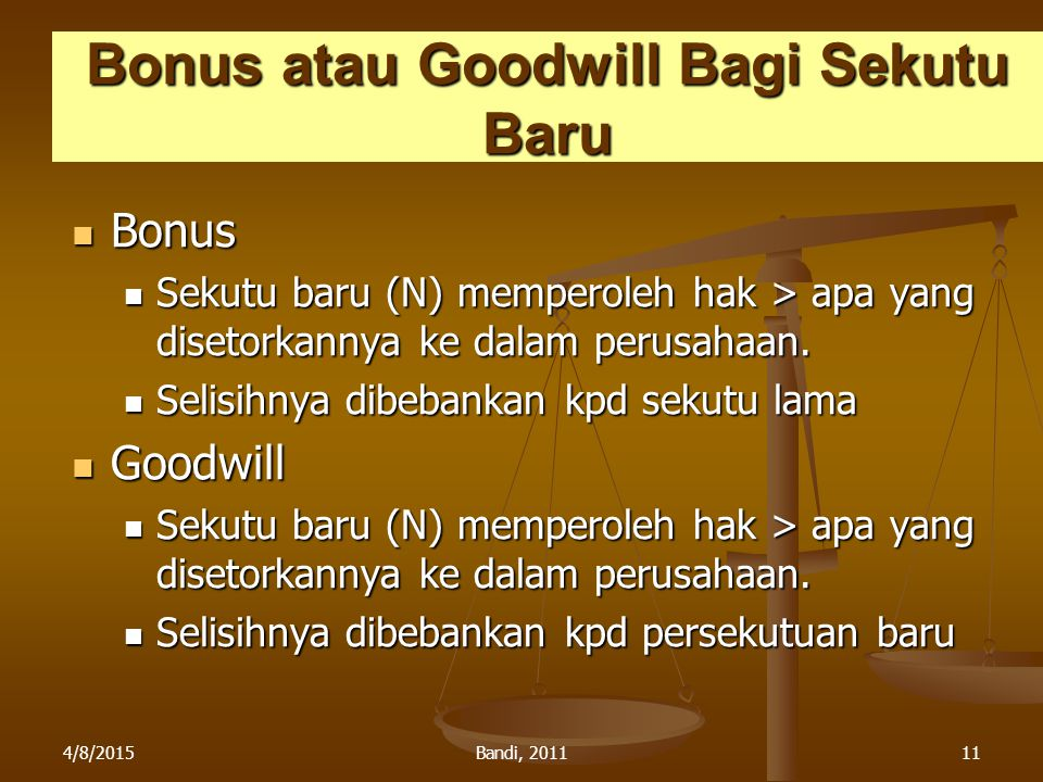 4/8/2015Bandi, 201111 Bonus atau Goodwill Bagi Sekutu Baru Bonus Bonus Sekutu baru (N) memperoleh hak > apa yang disetorkannya ke dalam perusahaan. Se