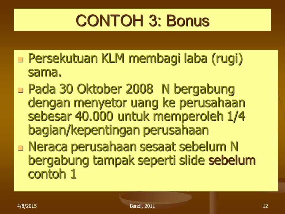 4/8/2015Bandi, 201112 CONTOH 3: Bonus Persekutuan KLM membagi laba (rugi) sama. Persekutuan KLM membagi laba (rugi) sama. Pada 30 Oktober 2008 N berga