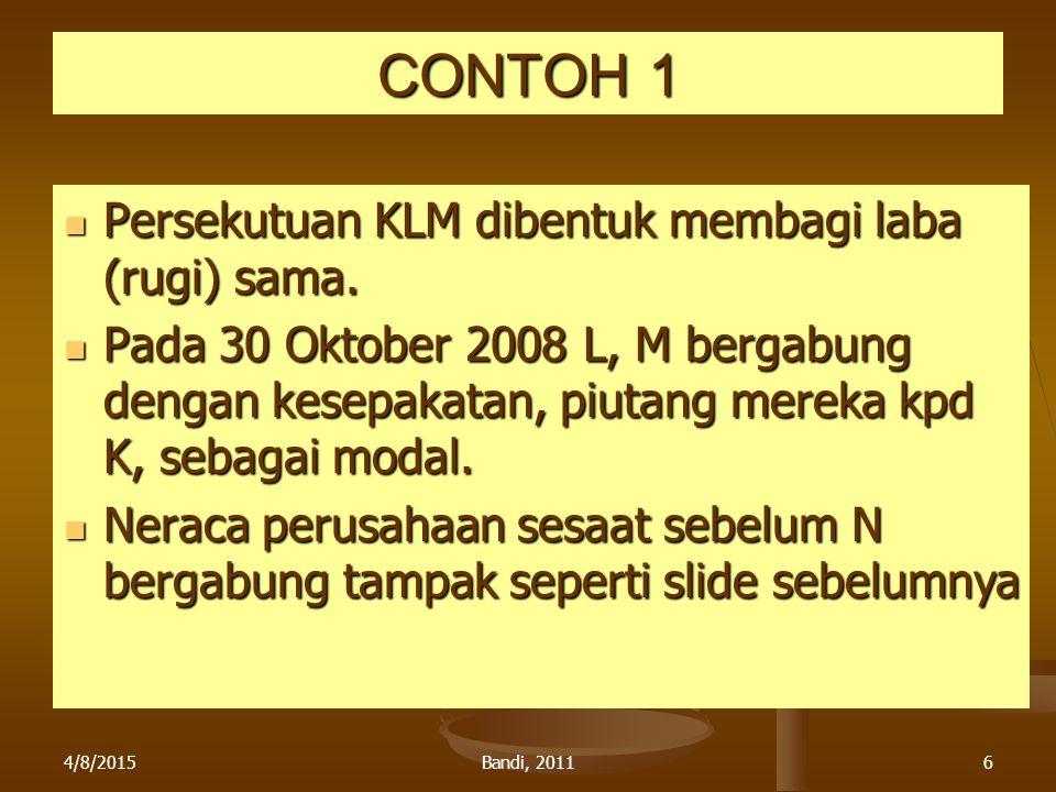 4/8/2015Bandi, 20116 CONTOH 1 Persekutuan KLM dibentuk membagi laba (rugi) sama. Persekutuan KLM dibentuk membagi laba (rugi) sama. Pada 30 Oktober 20