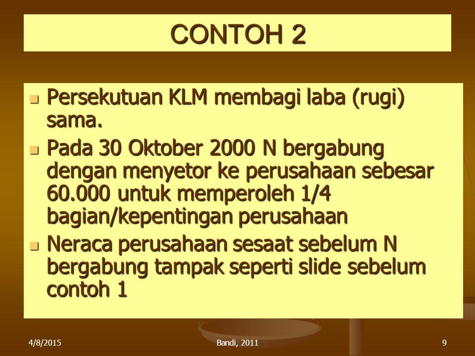 4/8/2015Bandi, 20119 CONTOH 2 Persekutuan KLM membagi laba (rugi) sama. Persekutuan KLM membagi laba (rugi) sama. Pada 30 Oktober 2000 N bergabung den
