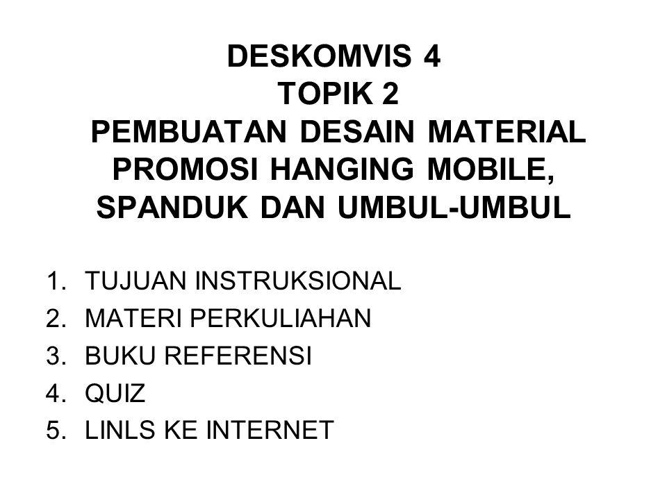 DESKOMVIS 4 TOPIK 2 PEMBUATAN DESAIN MATERIAL PROMOSI HANGING MOBILE, SPANDUK DAN UMBUL-UMBUL 1.TUJUAN INSTRUKSIONAL 2.MATERI PERKULIAHAN 3.BUKU REFERENSI 4.QUIZ 5.LINLS KE INTERNET