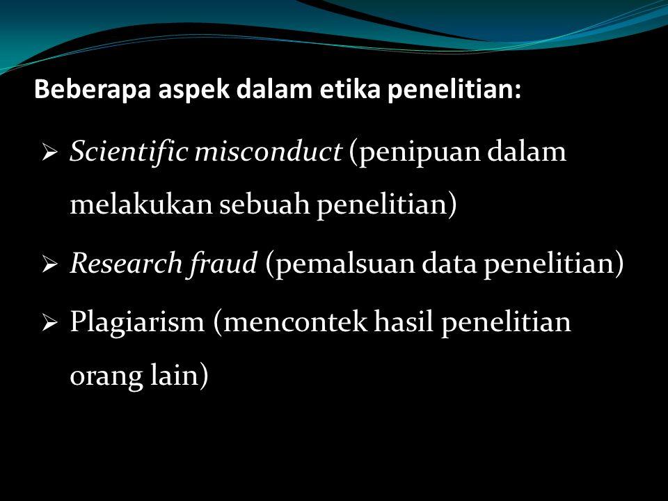 Beberapa aspek dalam etika penelitian:  Scientific misconduct (penipuan dalam melakukan sebuah penelitian)  Research fraud (pemalsuan data penelitia