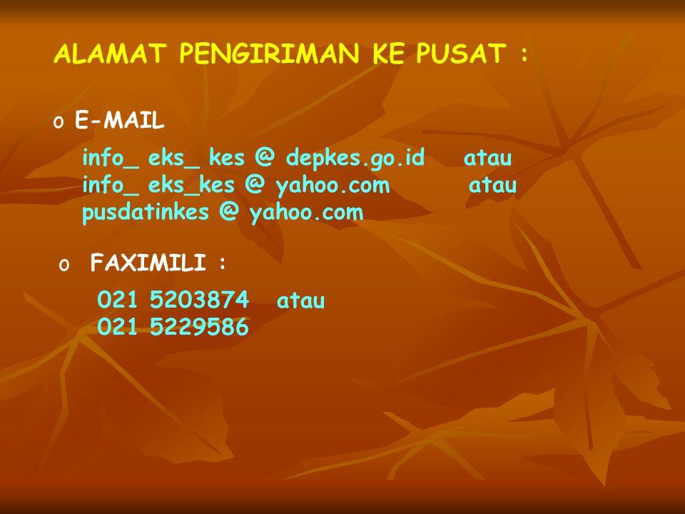 ALAMAT PENGIRIMAN KE PUSAT : o E-MAIL info_ eks_ kes @ depkes.go.id atau info_ eks_kes @ yahoo.com atau pusdatinkes @ yahoo.com o FAXIMILI : 021 52038