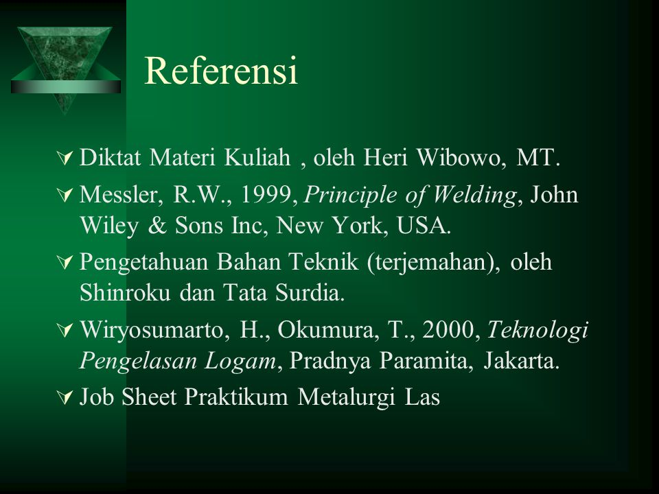Referensi  Diktat Materi Kuliah, oleh Heri Wibowo, MT.  Messler, R.W., 1999, Principle of Welding, John Wiley  Sons Inc, New York, USA.  Pengetahu