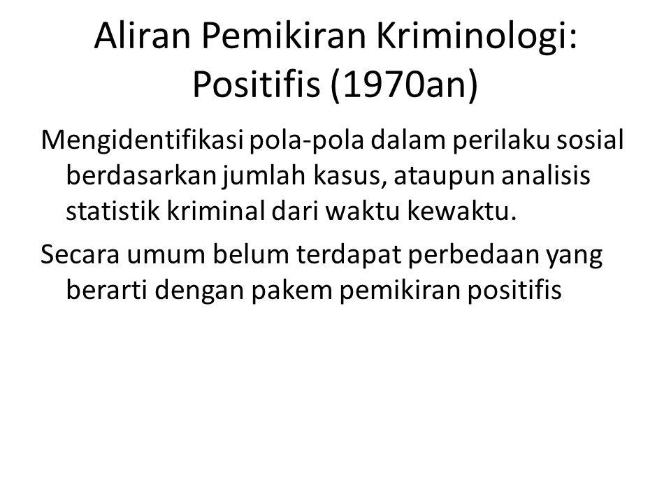 Aliran Pemikiran Kriminologi: Positifis (1970an) Mengidentifikasi pola-pola dalam perilaku sosial berdasarkan jumlah kasus, ataupun analisis statistik kriminal dari waktu kewaktu.
