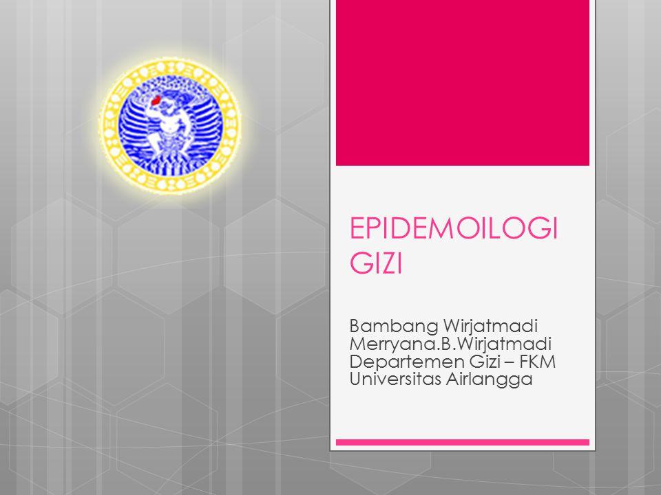 EPIDEMOILOGI GIZI Bambang Wirjatmadi Merryana.B.Wirjatmadi Departemen Gizi – FKM Universitas Airlangga