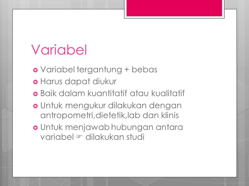 Variabel  Variabel tergantung + bebas  Harus dapat diukur  Baik dalam kuantitatif atau kualitatif  Untuk mengukur dilakukan dengan antropometri,dietetik,lab dan klinis  Untuk menjawab hubungan antara variabel  dilakukan studi