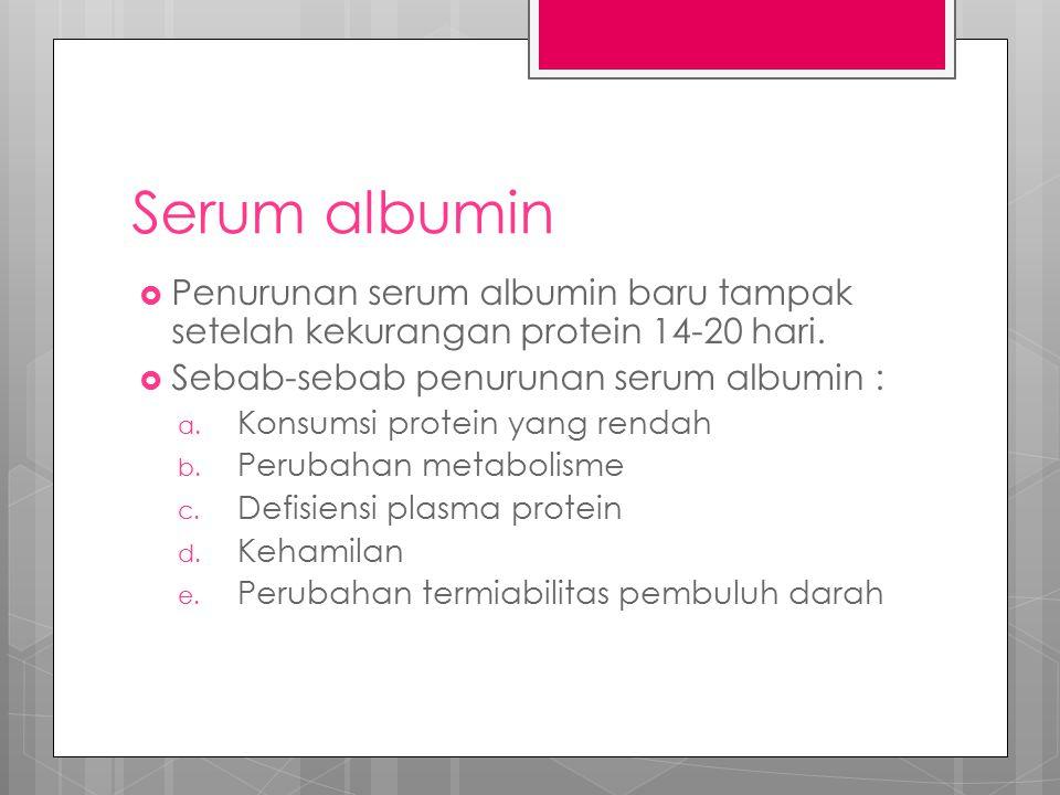 Serum albumin  Penurunan serum albumin baru tampak setelah kekurangan protein 14-20 hari.