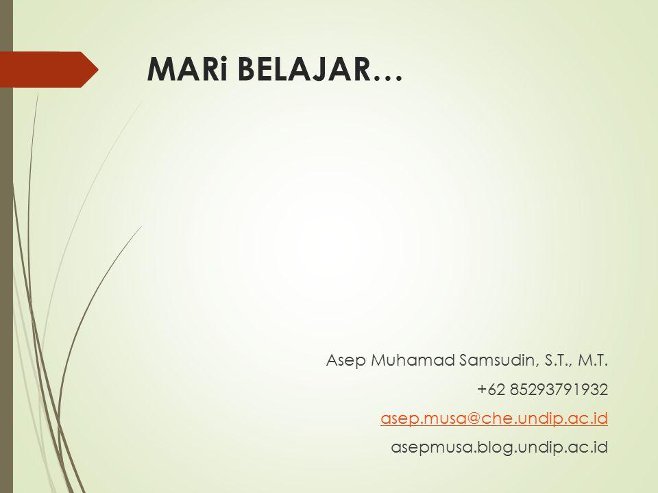 MARi BELAJAR… Asep Muhamad Samsudin, S.T., M.T. +62 85293791932 asep.musa@che.undip.ac.id asepmusa.blog.undip.ac.id