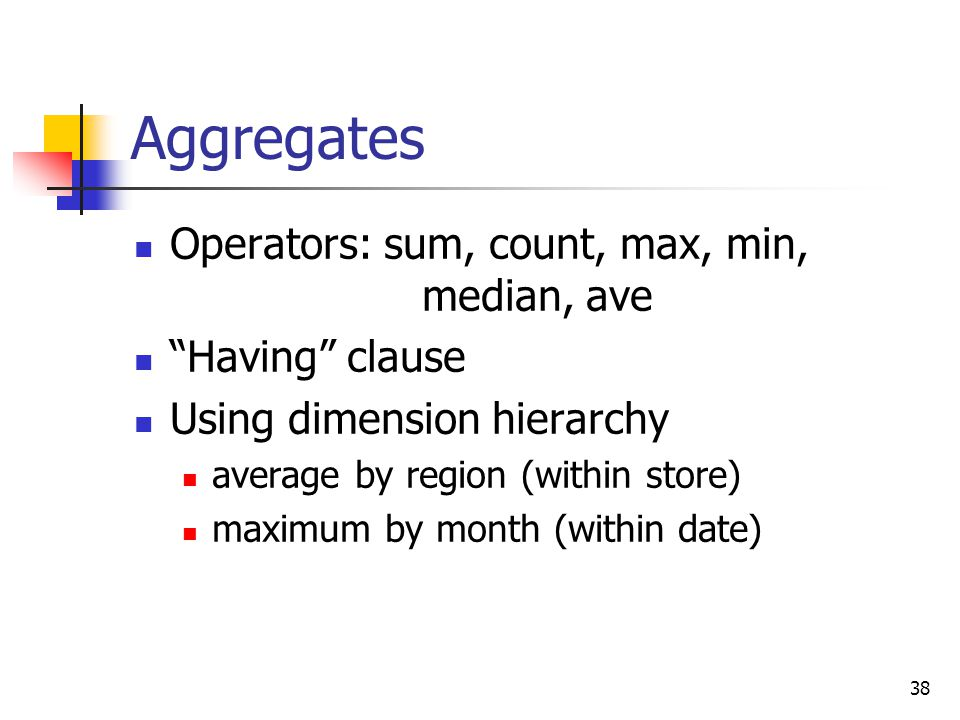 "38 Aggregates Operators: sum, count, max, min, median, ave ""Having"" clause Using dimension hierarchy average by region (within store) maximum by month"