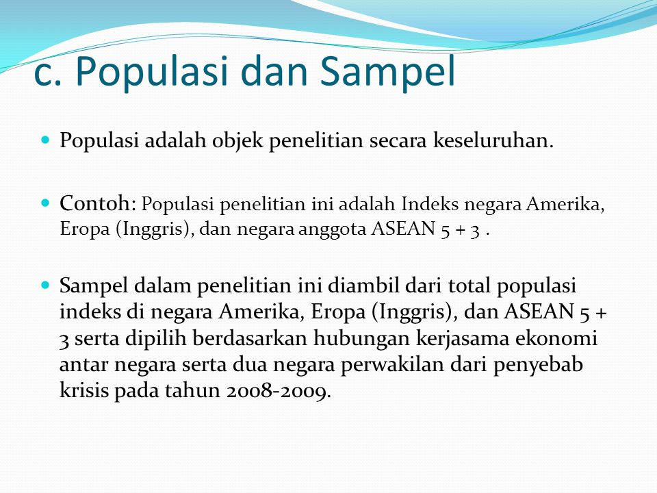 c. Populasi dan Sampel Populasi adalah objek penelitian secara keseluruhan. Contoh: Populasi penelitian ini adalah Indeks negara Amerika, Eropa (Inggr