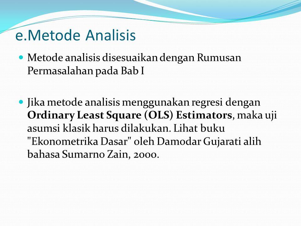 e.Metode Analisis Metode analisis disesuaikan dengan Rumusan Permasalahan pada Bab I Jika metode analisis menggunakan regresi dengan Ordinary Least Sq